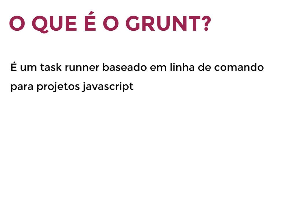 O QUE É O GRUNT? É um task runner baseado em li...