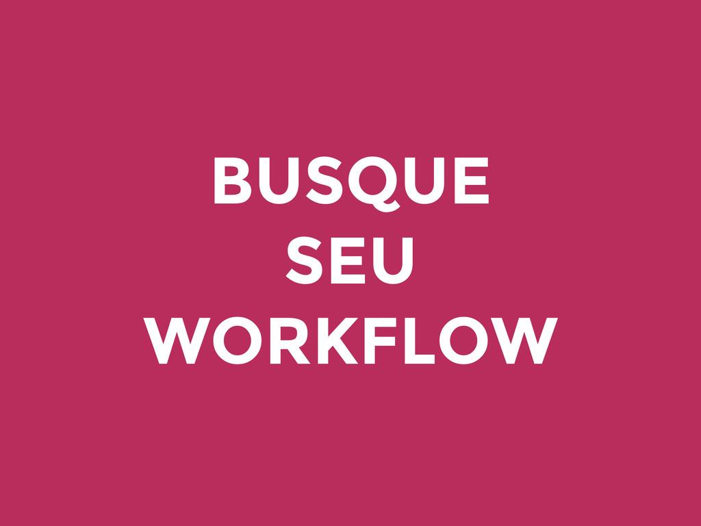 BUSQUE SEU WORKFLOW