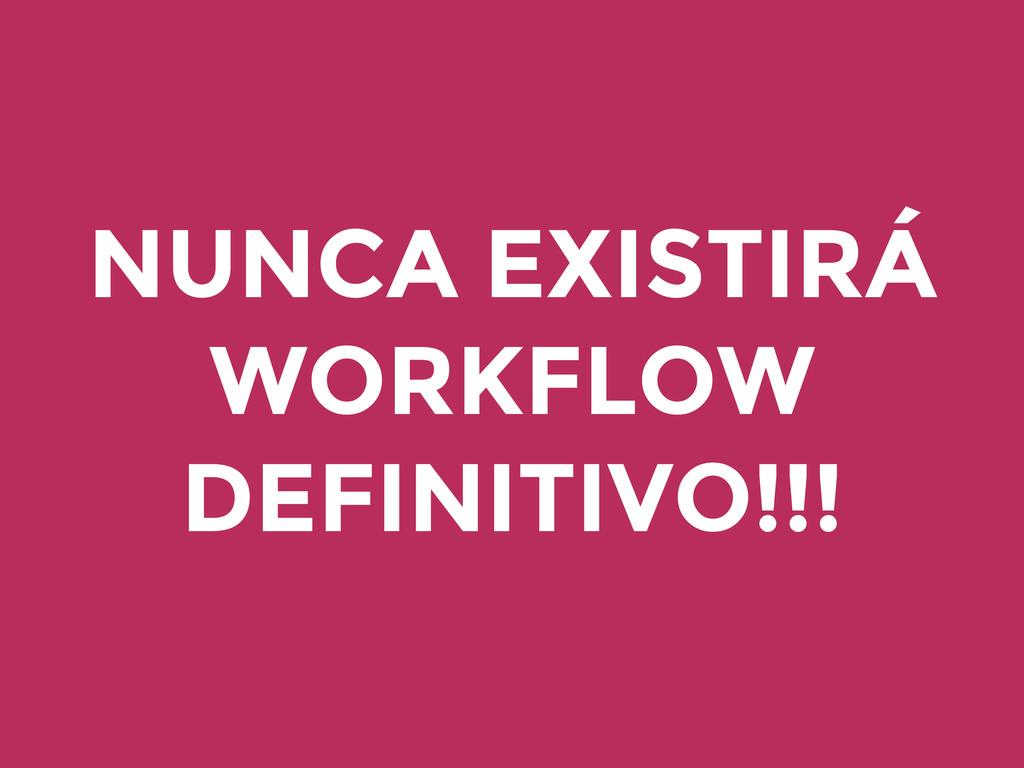 NUNCA EXISTIRÁ WORKFLOW DEFINITIVO!!!
