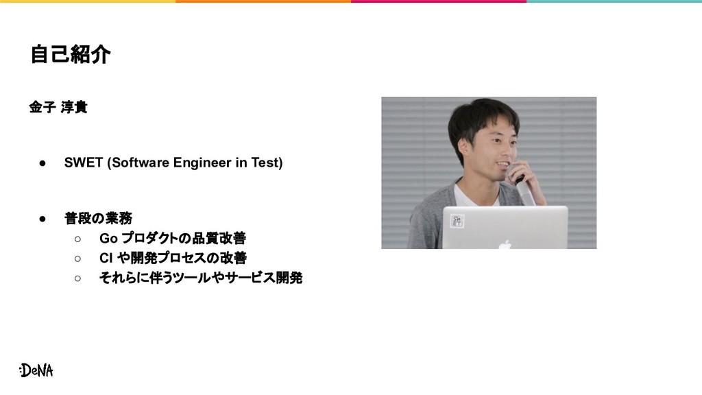 自己紹介 金子 淳貴 ● SWET (Software Engineer in Test) ●...