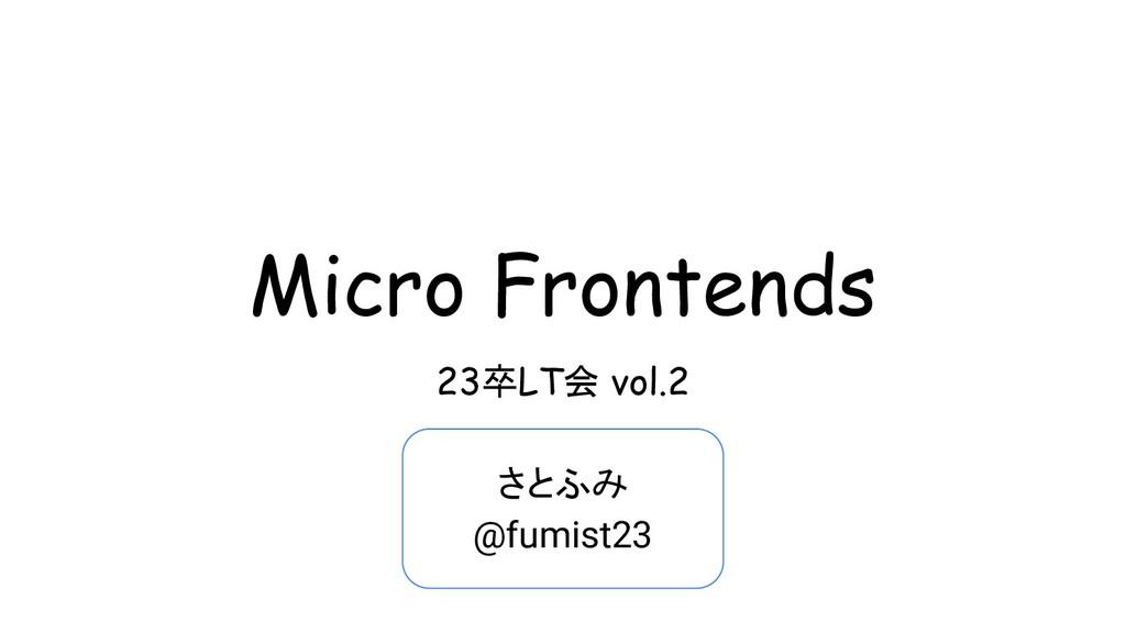 Micro Frontends 23卒LT会 vol.2 さとふみ @fumist23