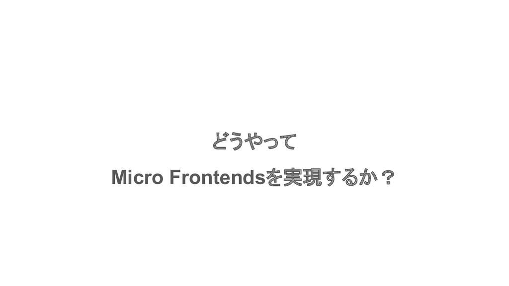 どうやって Micro Frontendsを実現するか?