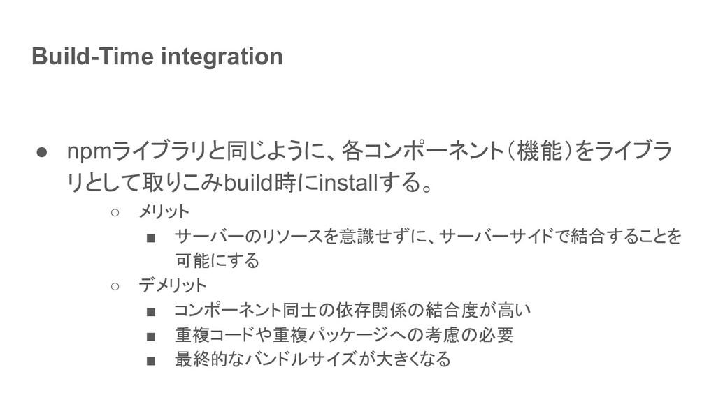 Build-Time integration ● npmライブラリと同じように、各コンポーネン...