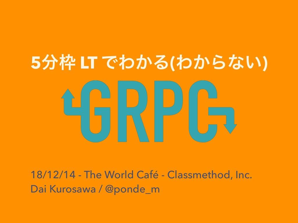 5 LT ͰΘ͔Δ(Θ͔Βͳ͍) 18/12/14 - The World Café - ...