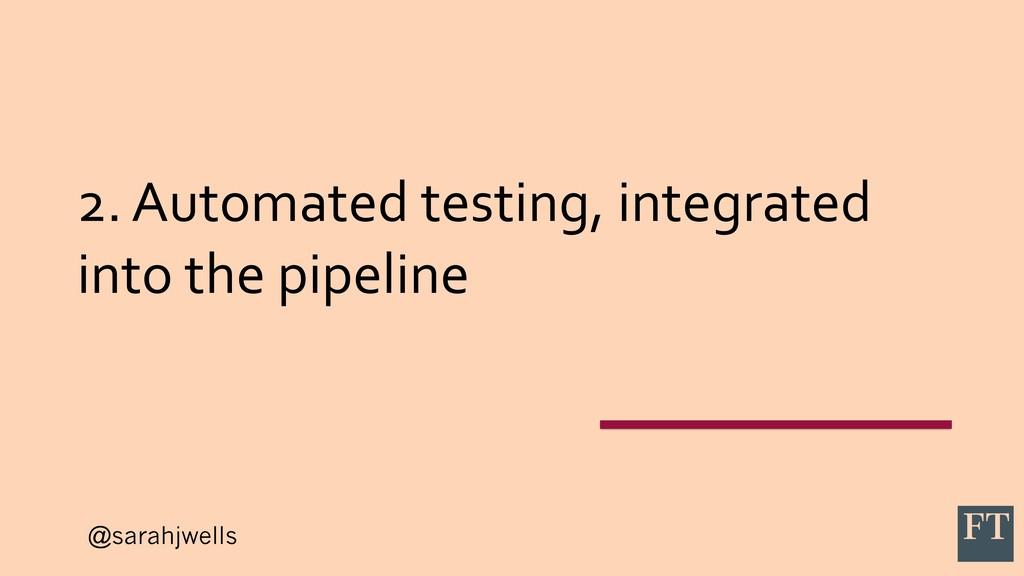 @sarahjwells 2. Automated testing, integrated i...