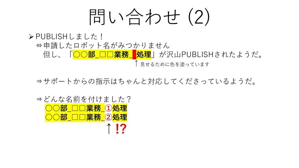 問い合わせ (2) PUBLISHしました! ⇔申請したロボット名がみつかりません 但し、「...