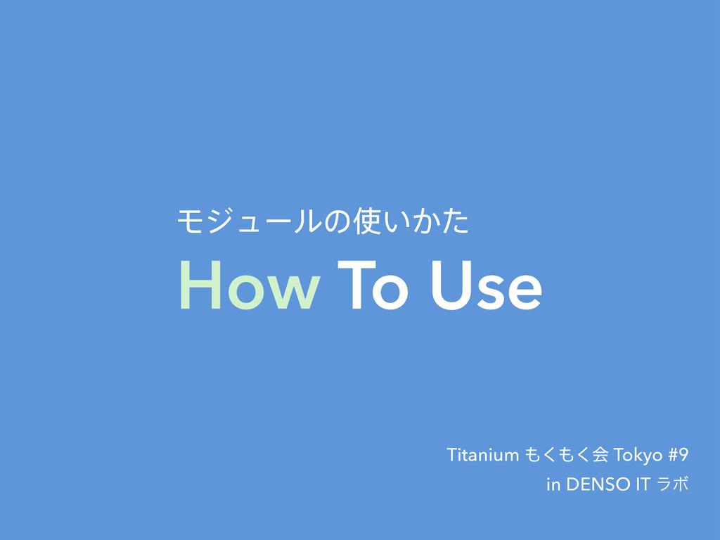 How To Use Ϟδϡʔϧͷ͍͔ͨ Titanium ͘͘ձ Tokyo #9 i...