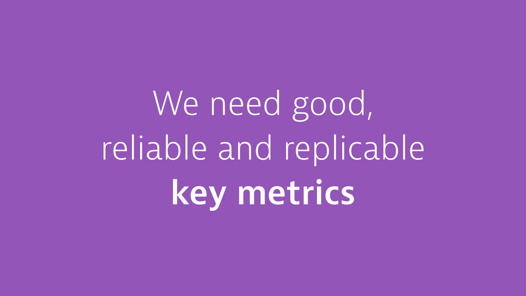 We need good, reliable and replicable key metri...