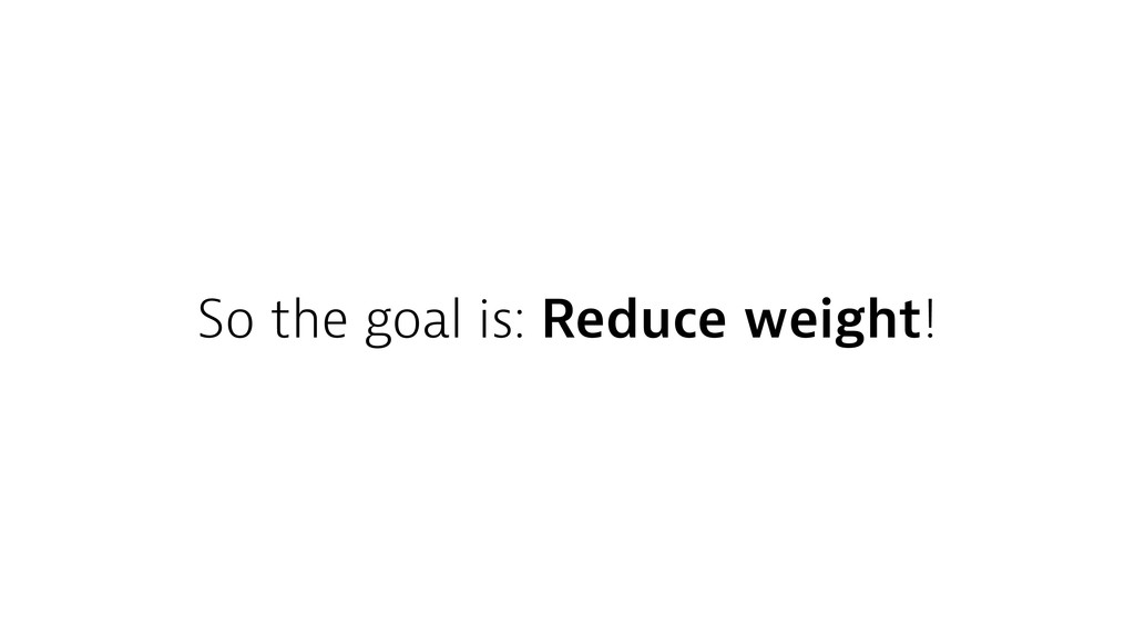 So the goal is: Reduce weight!
