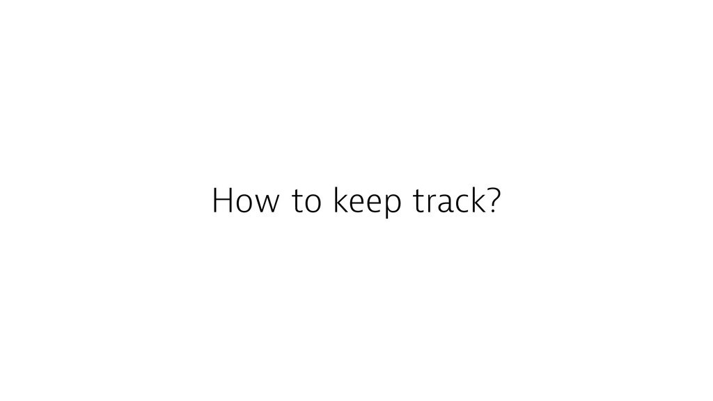 How to keep track?
