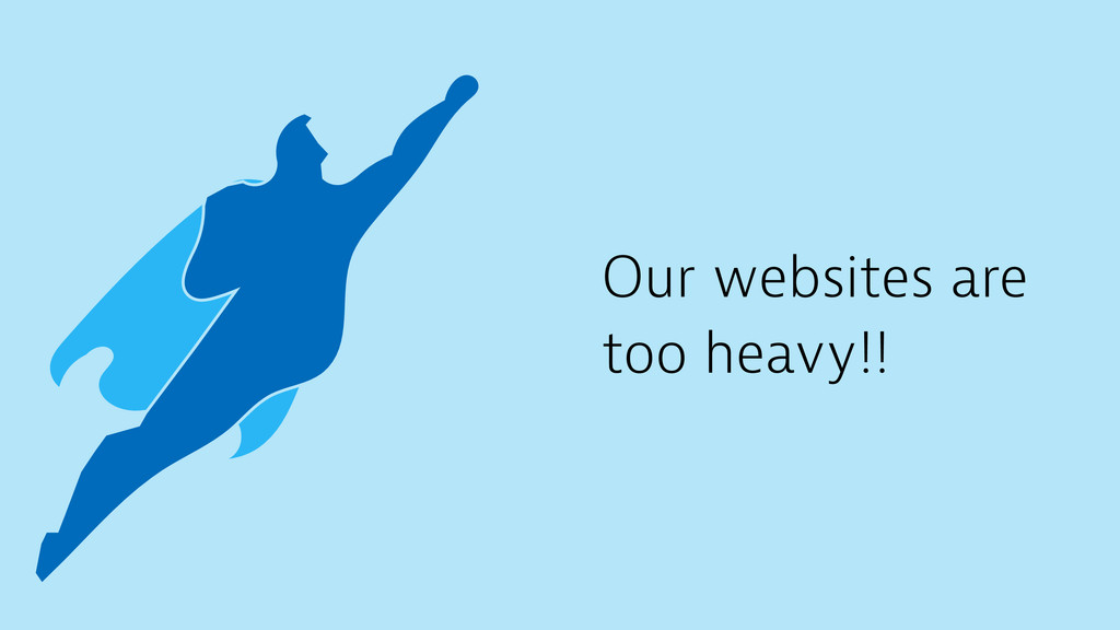 Our websites are too heavy!!