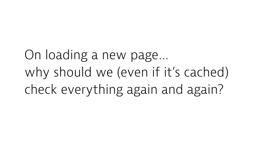 On loading a new page… why should we (even if i...