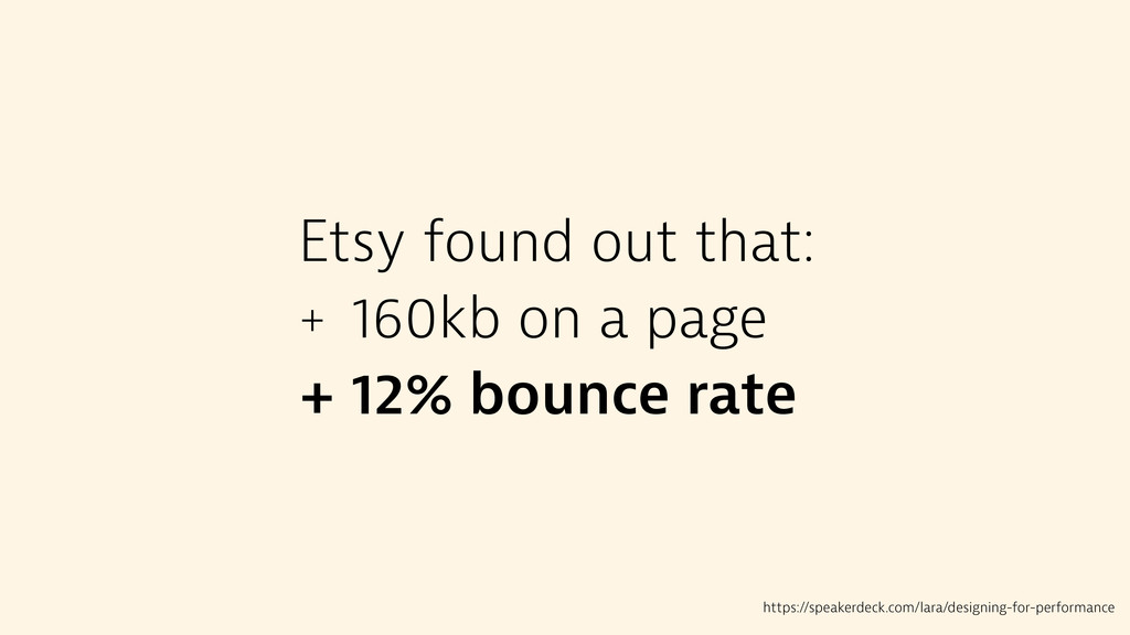 Etsy found out that: + 160kb on a page + 12% bo...
