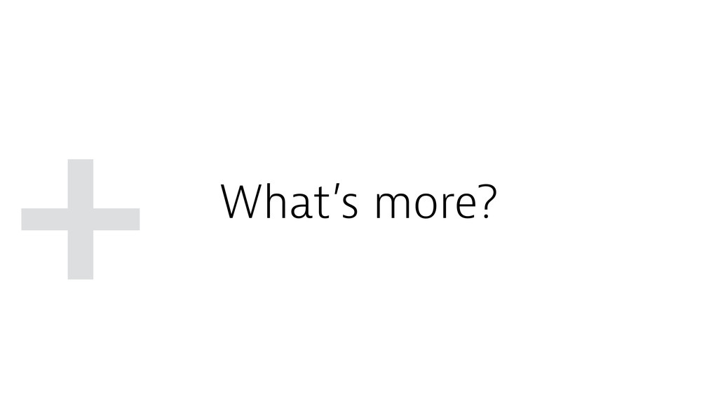 + What's more?