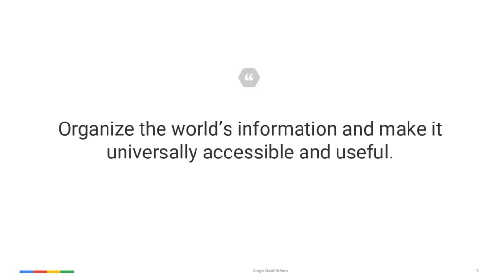 5 Google Cloud Platform Organize the world's in...