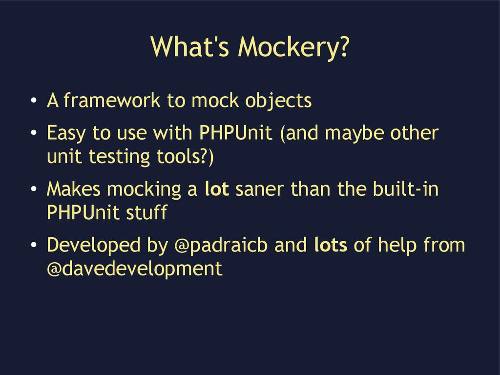 What's Mockery? ● A framework to mock objects ●...