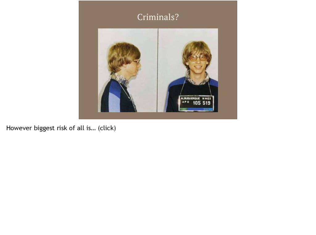 Criminals? However biggest risk of all is… (cli...