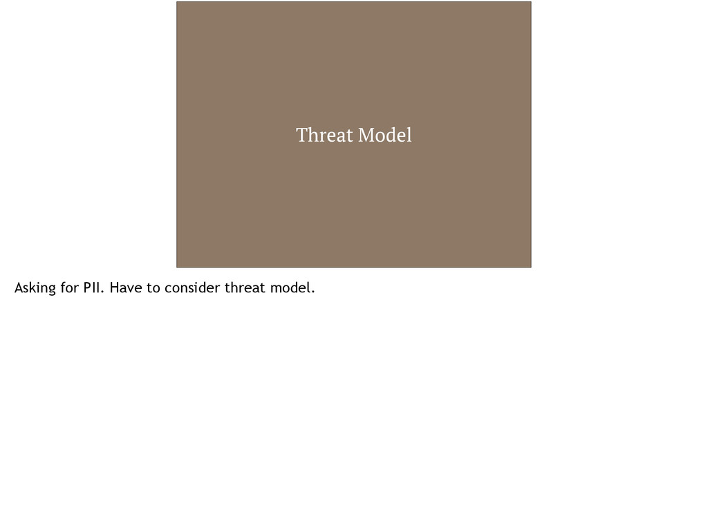Threat Model Asking for PII. Have to consider t...