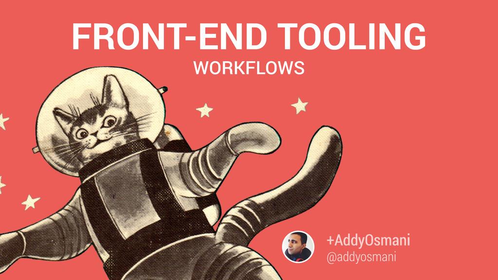FRONT-END TOOLING +AddyOsmani @addyosmani WORKF...