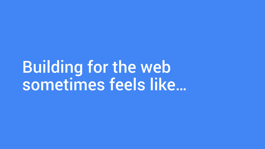 ! Building for the web sometimes feels like…