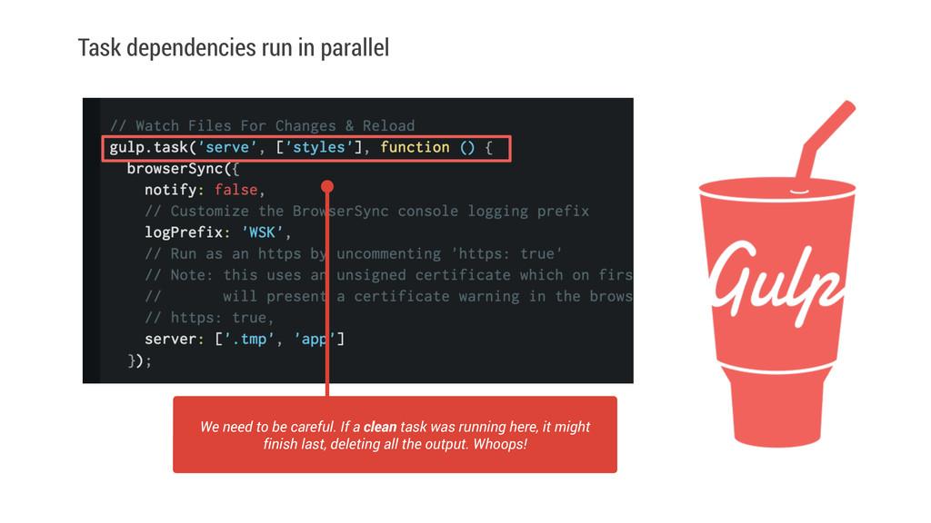 Task dependencies run in parallel We need to be...