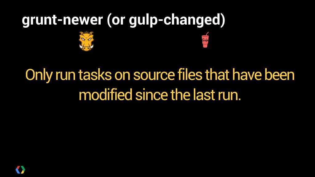 grunt-newer (or gulp-changed) ! ! ! Only run ta...