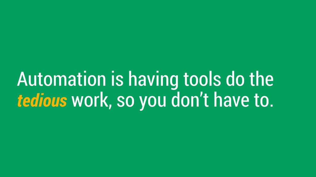Automation is having tools do the tedious work,...