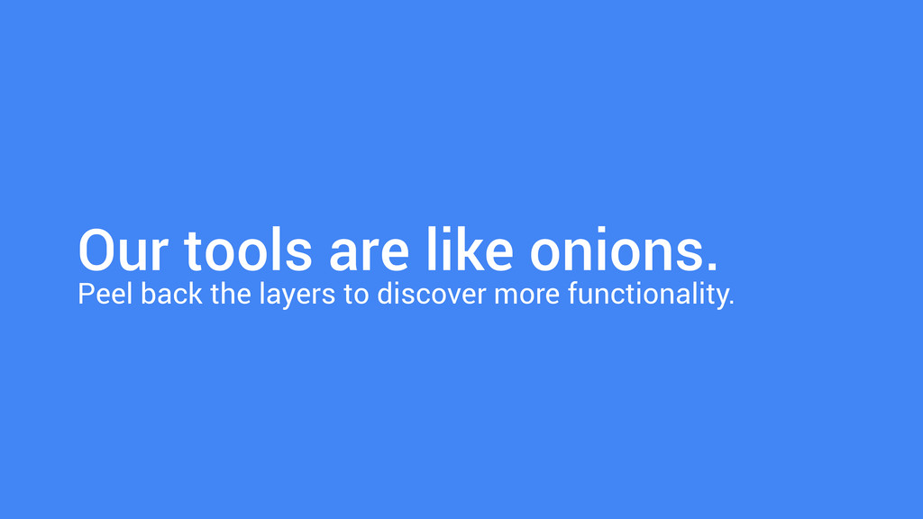 Our tools are like onions. Peel back the layers...
