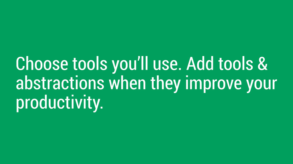 Choose tools you'll use. Add tools & abstractio...