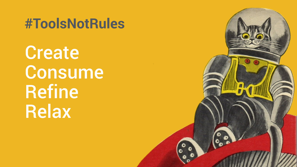 ! Create Consume Refine Relax #ToolsNotRules