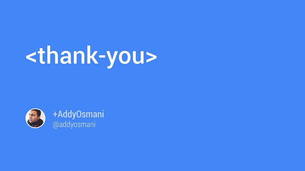 <thank-you> +AddyOsmani @addyosmani