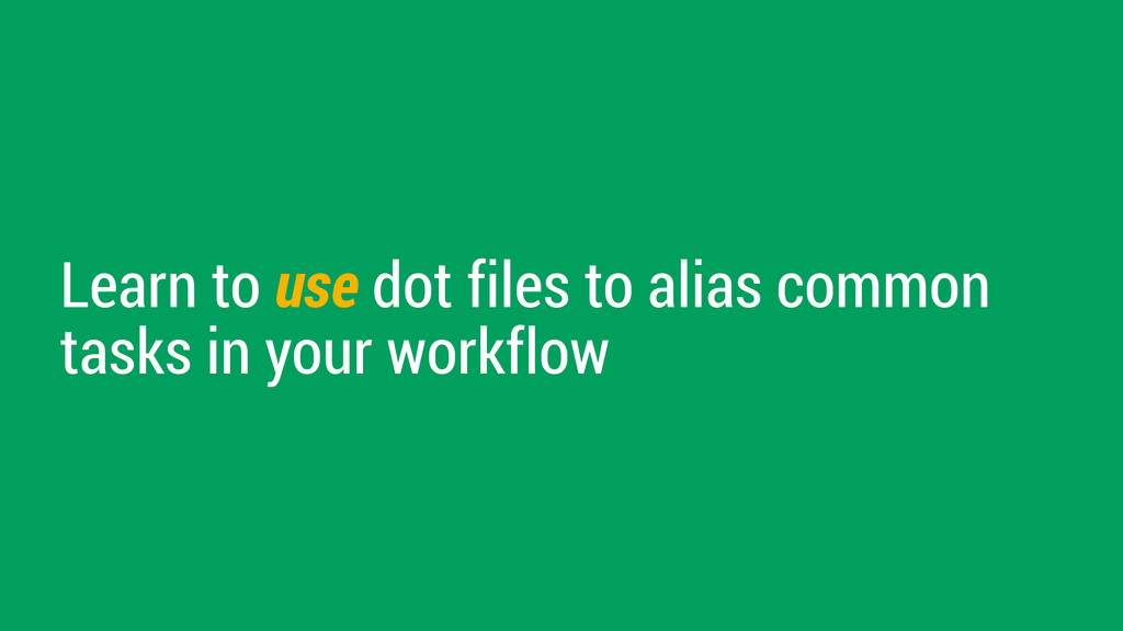Learn to use dot files to alias common tasks in...