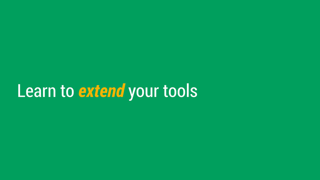 Learn to extend your tools