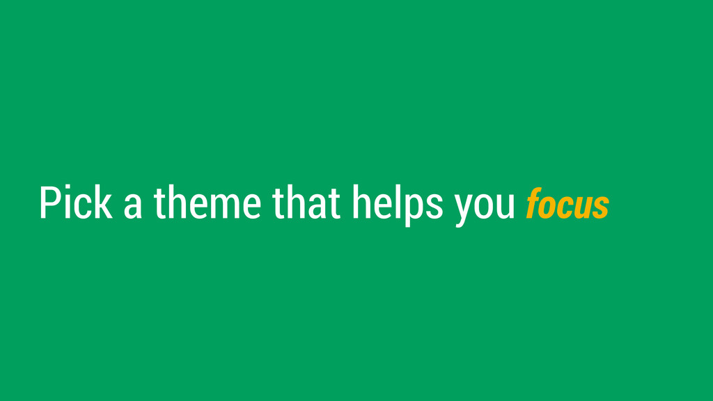 Pick a theme that helps you focus