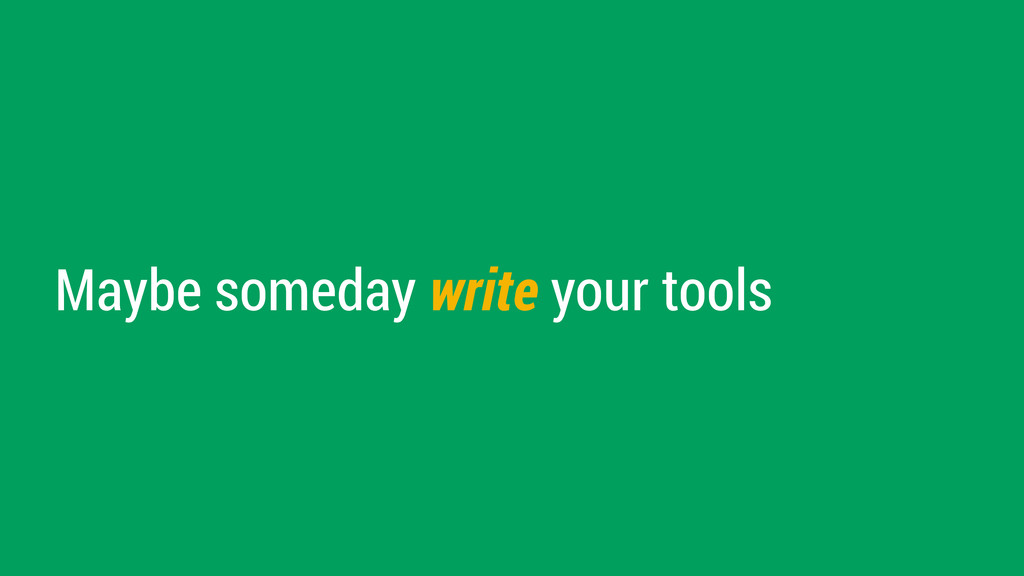 Maybe someday write your tools