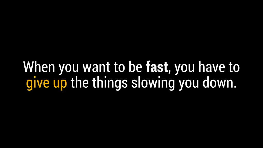 When you want to be fast, you have to give up t...