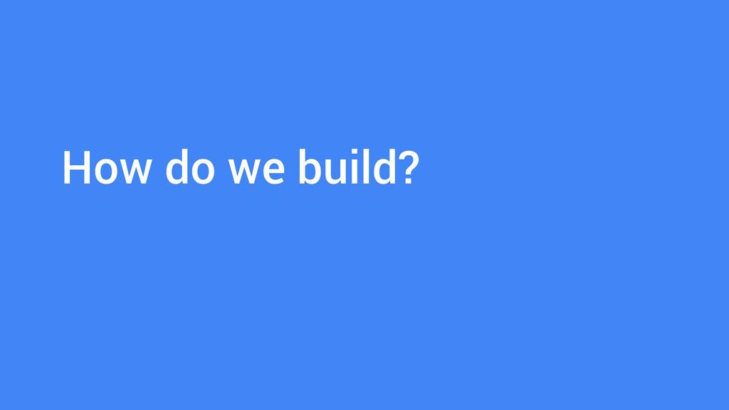 How do we build?