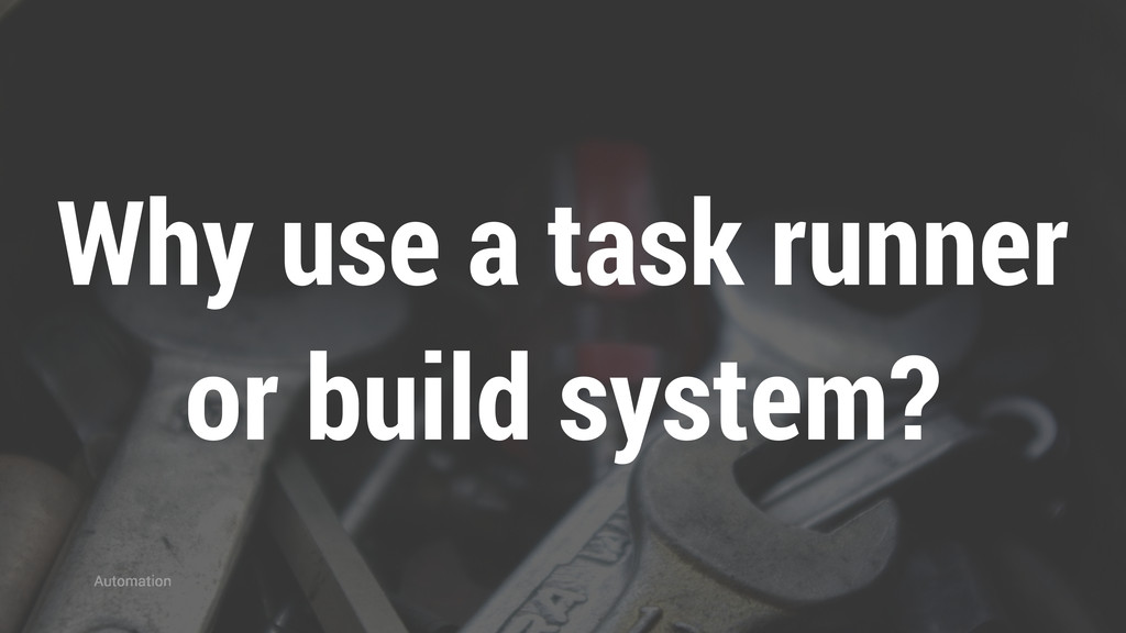 Why use a task runner or build system? Automati...