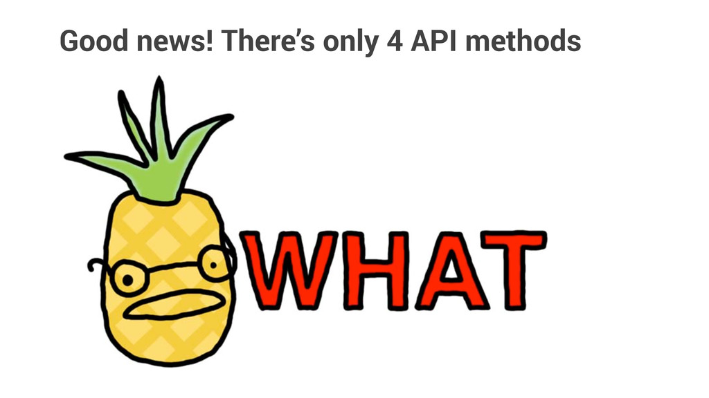 Good news! There's only 4 API methods
