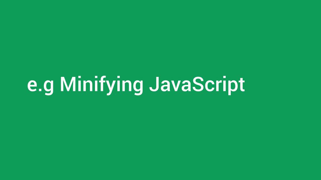 e.g Minifying JavaScript