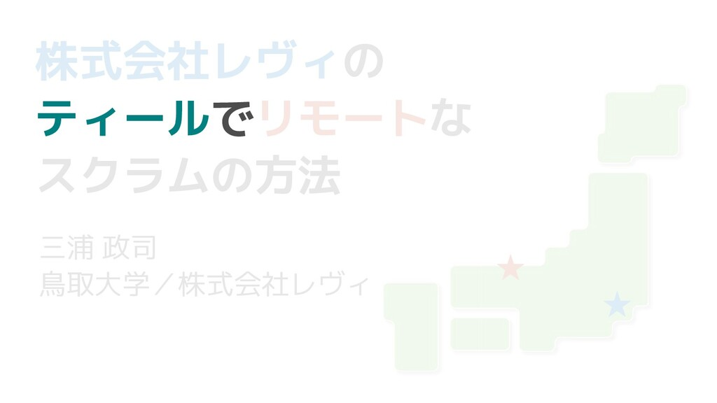 株式会社レヴィの ティールでリモートな スクラムの方法 三浦 政司 鳥取大学/株式会社レヴィ ...