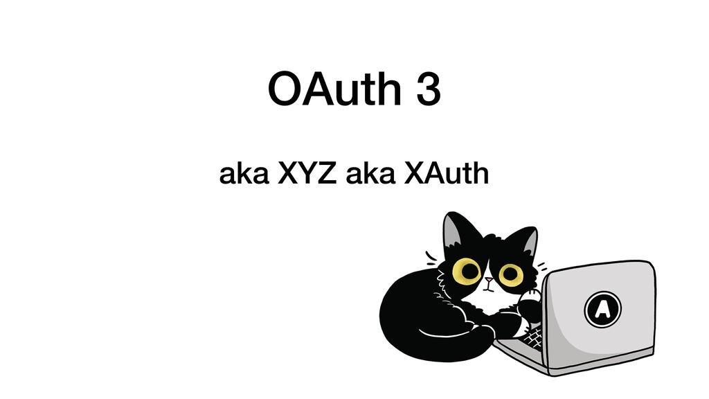 OAuth 3 aka XYZ aka XAuth