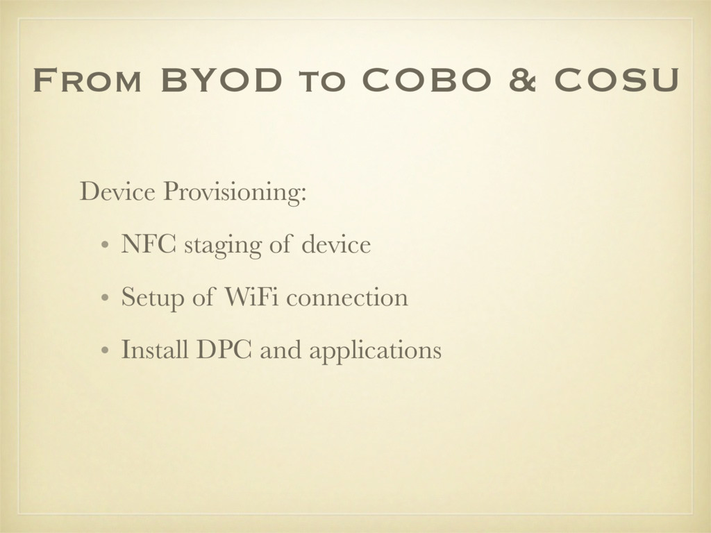 From BYOD to COBO & COSU Device Provisioning: •...