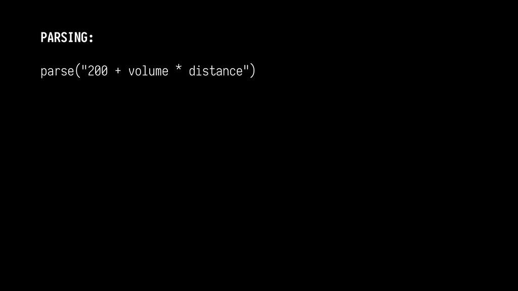 "PARSING: parse(""200 + volume * distance"")   ..."