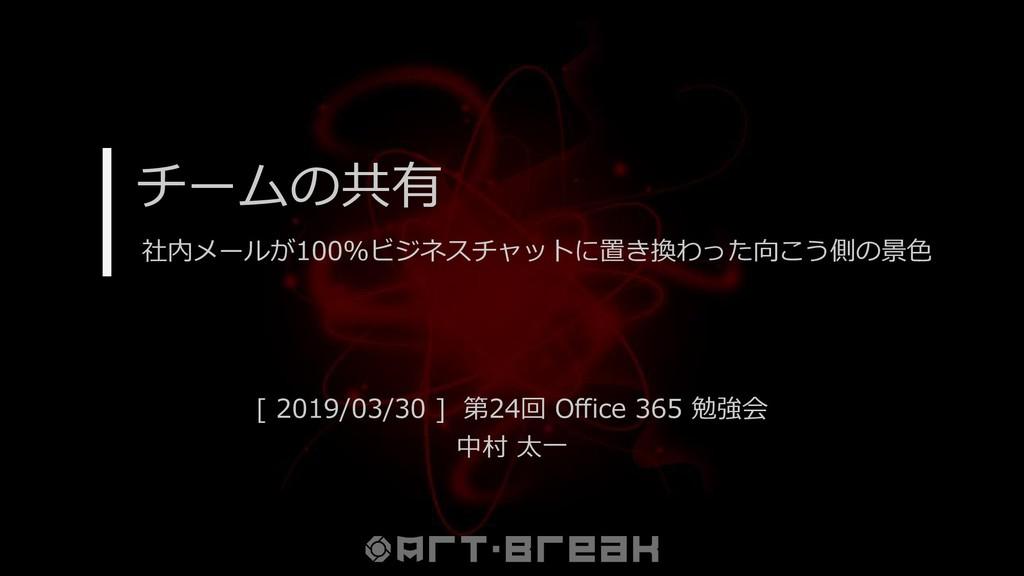 チームの共有 [ 2019/03/30 ] 第24回 Office 365 勉強会 中村 太一...