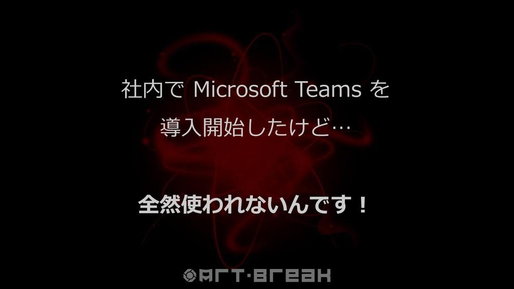 社内で Microsoft Teams を 導入開始したけど… 全然使われないんです!