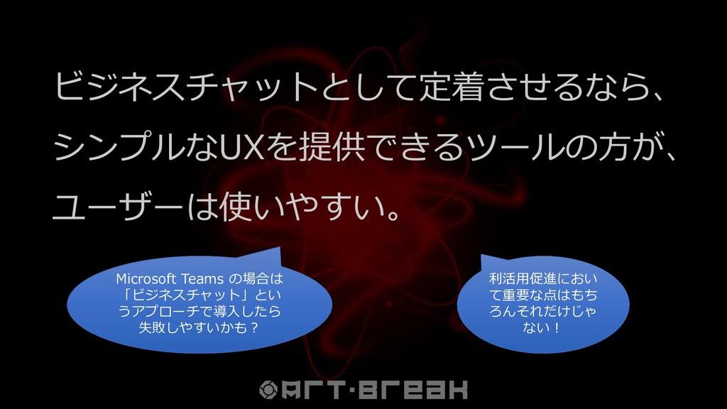 ビジネスチャットとして定着させるなら、 シンプルなUXを提供できるツールの方が、 ユーザーは使...