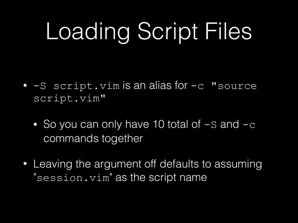 Loading Script Files • -S script.vim is an alia...