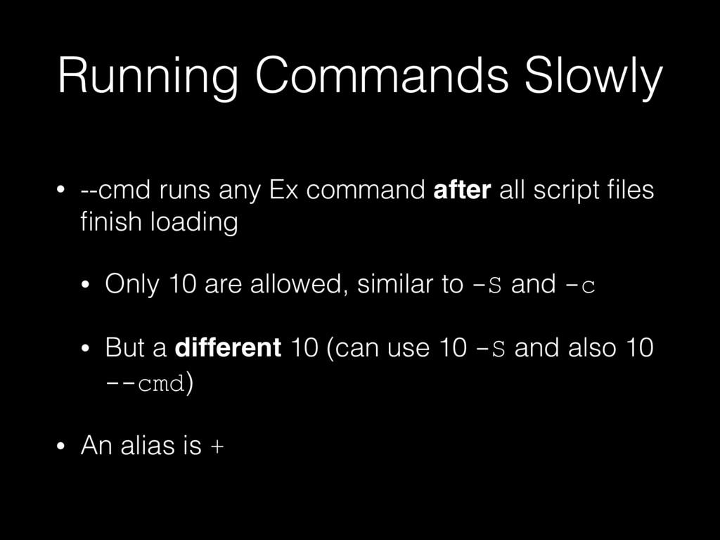 Running Commands Slowly • --cmd runs any Ex com...