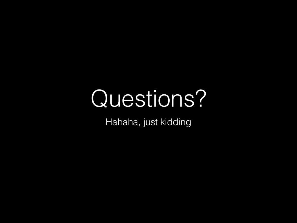 Questions? Hahaha, just kidding